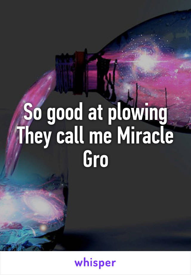 So good at plowing They call me Miracle Gro
