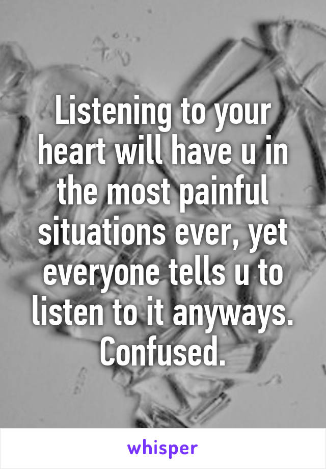 Listening to your heart will have u in the most painful situations ever, yet everyone tells u to listen to it anyways. Confused.