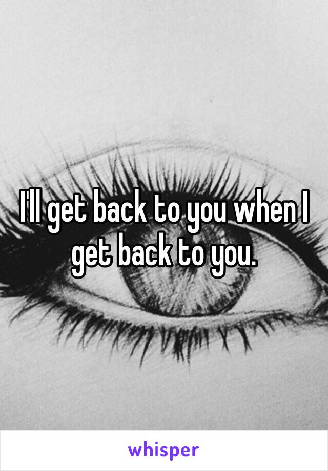 I'll get back to you when I get back to you.