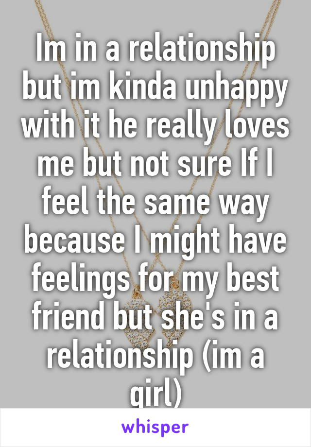 Im in a relationship but im kinda unhappy with it he really loves me but not sure If I feel the same way because I might have feelings for my best friend but she's in a relationship (im a girl)