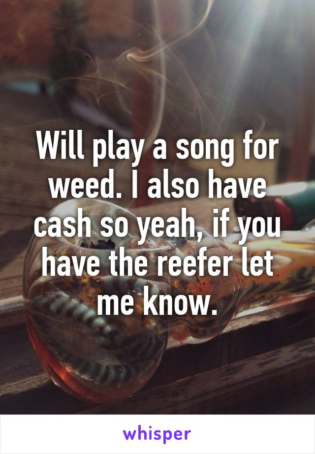 Will play a song for weed. I also have cash so yeah, if you have the reefer let me know.