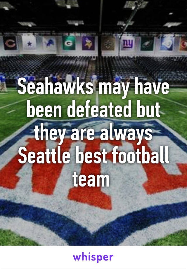Seahawks may have been defeated but they are always Seattle best football team