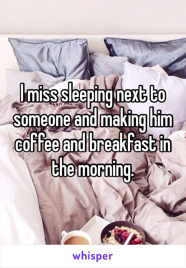 I miss sleeping next to someone and making him coffee and breakfast in the morning.