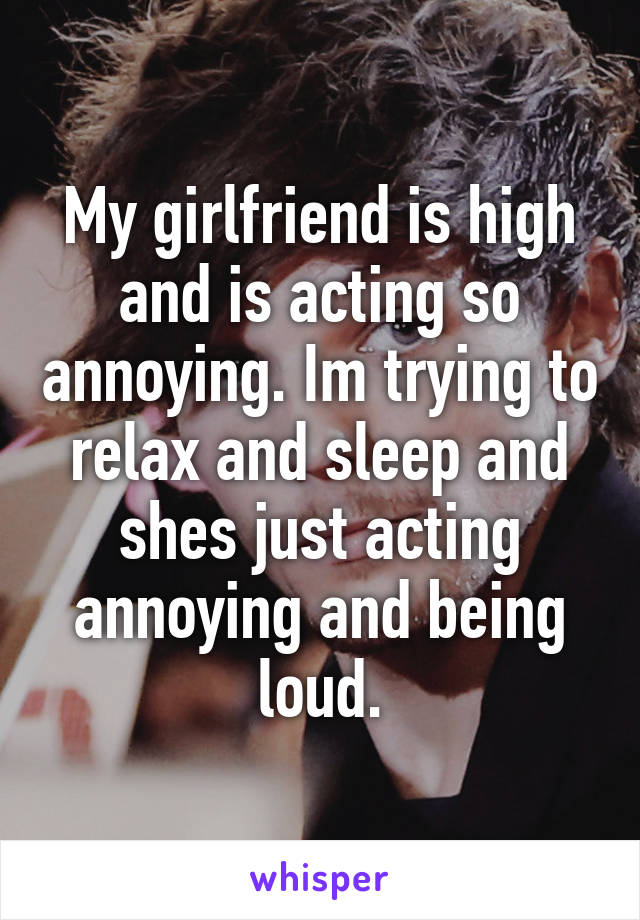 My girlfriend is high and is acting so annoying. Im trying to relax and sleep and shes just acting annoying and being loud.