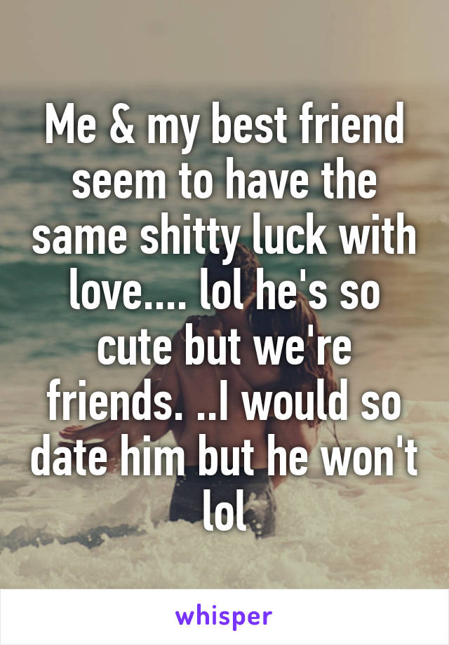 Me & my best friend seem to have the same shitty luck with love.... lol he's so cute but we're friends. ..I would so date him but he won't lol