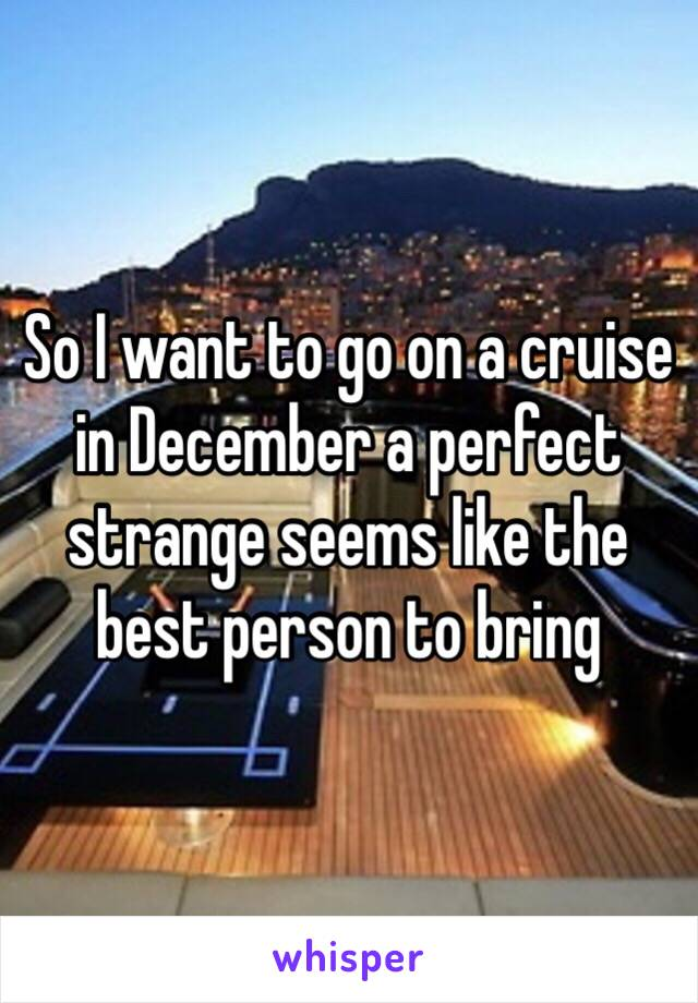So I want to go on a cruise in December a perfect strange seems like the best person to bring