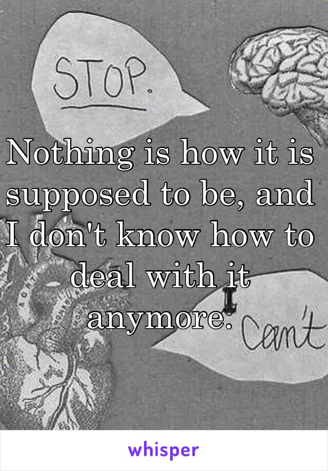 Nothing is how it is supposed to be, and I don't know how to deal with it anymore.