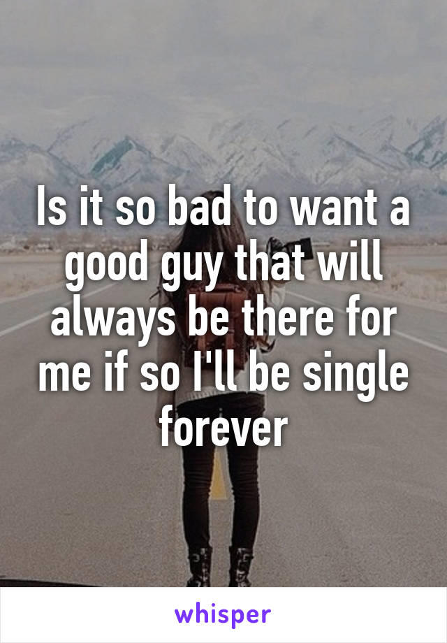 Is it so bad to want a good guy that will always be there for me if so I'll be single forever