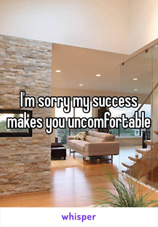 I'm sorry my success makes you uncomfortable