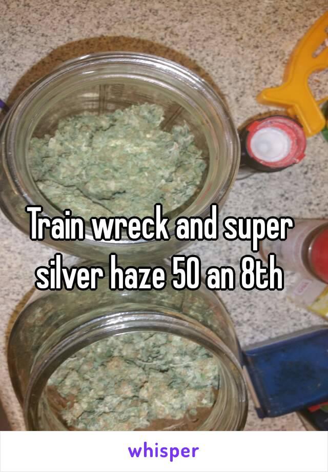Train wreck and super silver haze 50 an 8th