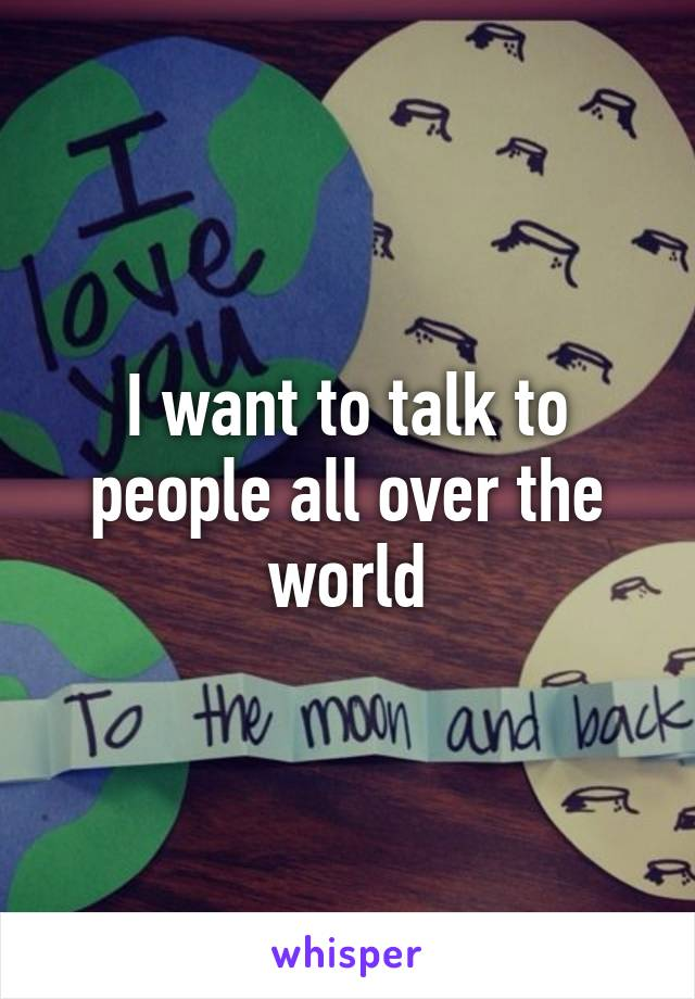 I want to talk to people all over the world
