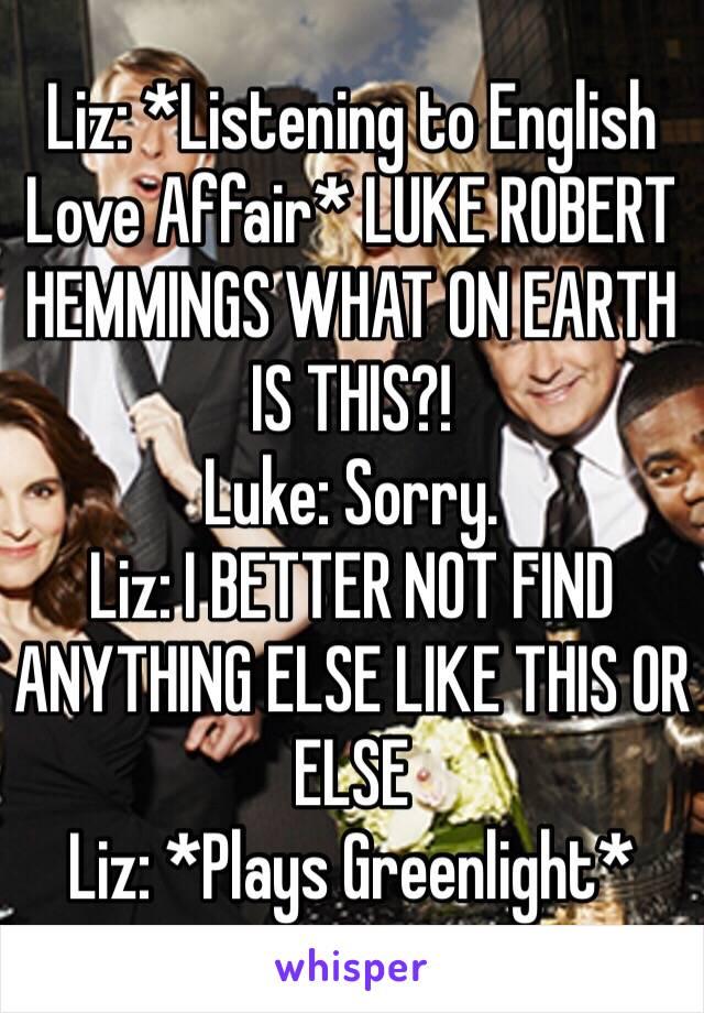 Liz: *Listening to English Love Affair* LUKE ROBERT HEMMINGS WHAT ON EARTH IS THIS?! Luke: Sorry. Liz: I BETTER NOT FIND ANYTHING ELSE LIKE THIS OR ELSE Liz: *Plays Greenlight*