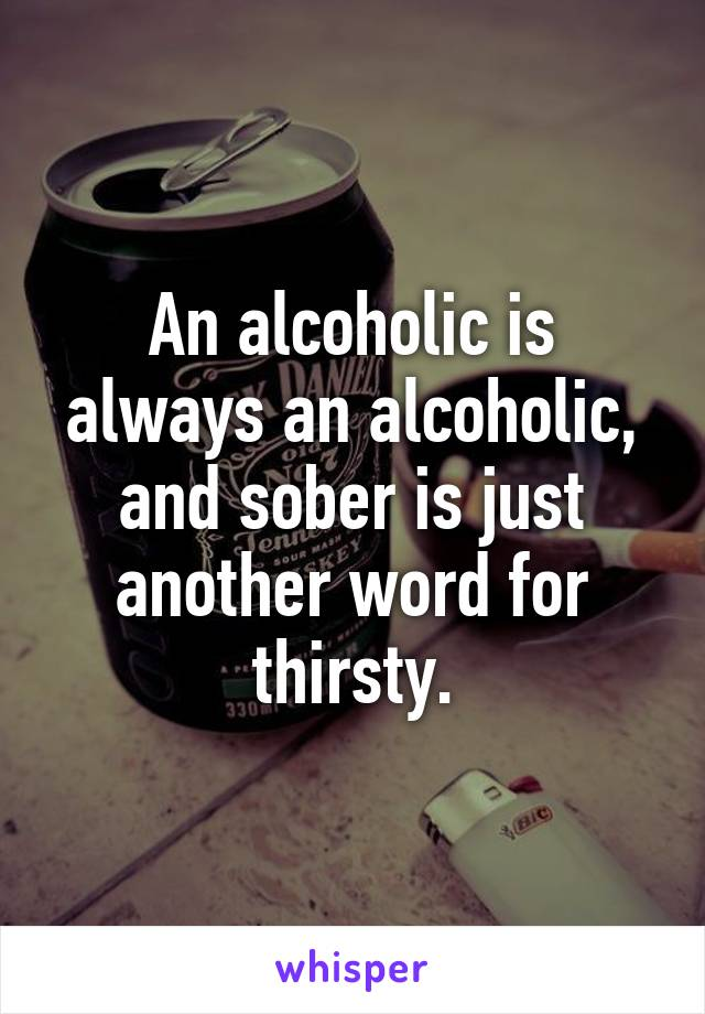 An alcoholic is always an alcoholic, and sober is just another word for thirsty.