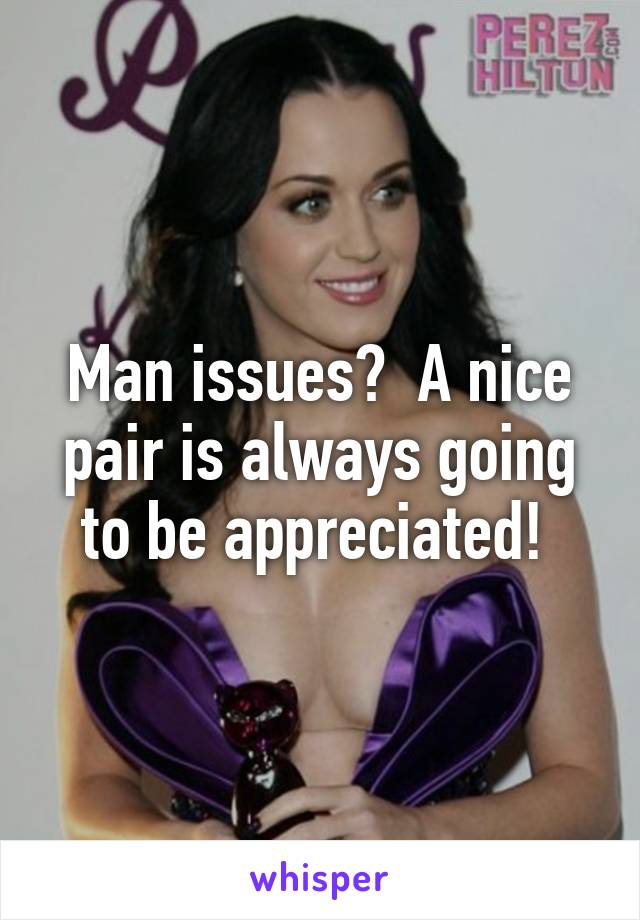 Man issues?  A nice pair is always going to be appreciated!