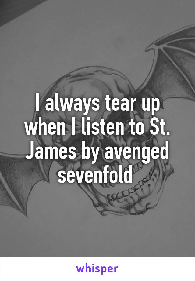 I always tear up when I listen to St. James by avenged sevenfold
