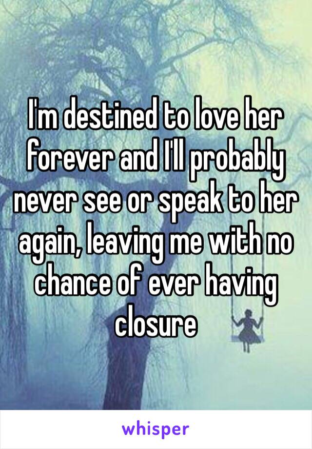I'm destined to love her forever and I'll probably never see or speak to her again, leaving me with no chance of ever having closure