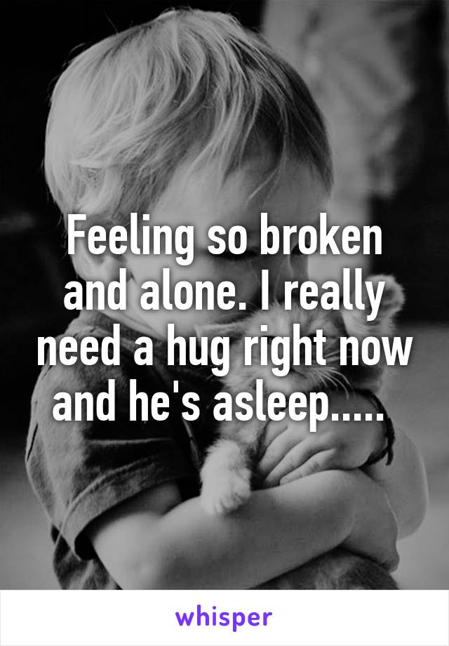Feeling so broken and alone. I really need a hug right now and he's asleep.....