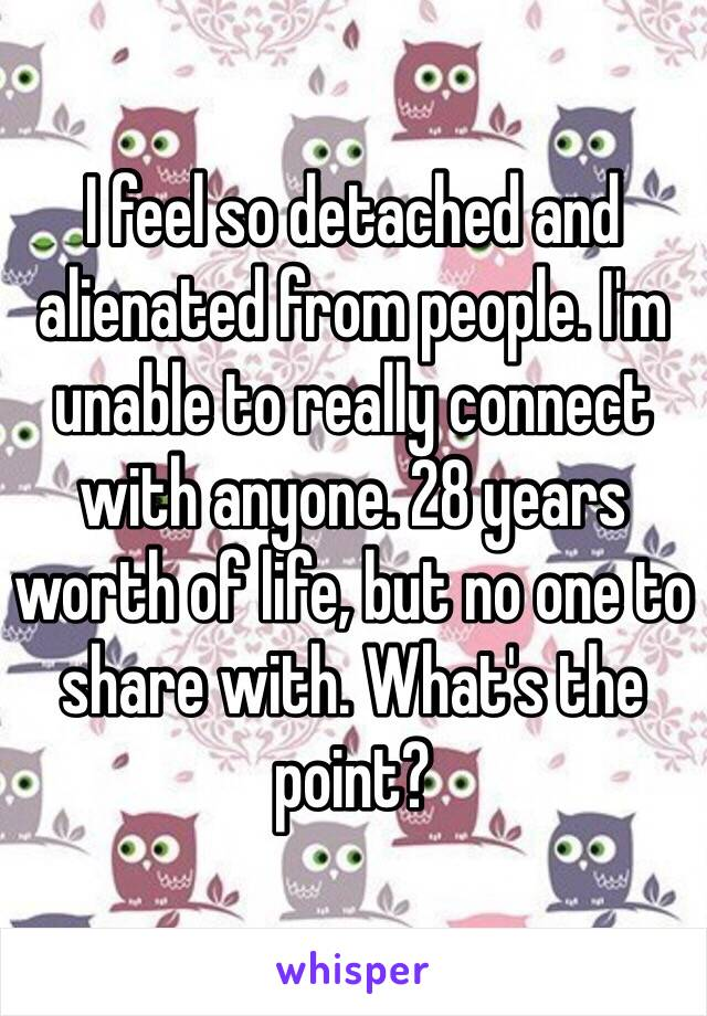 I feel so detached and alienated from people. I'm unable to really connect with anyone. 28 years worth of life, but no one to share with. What's the point?