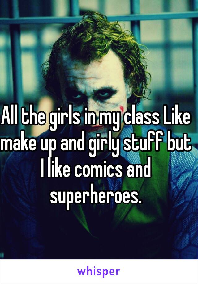 All the girls in my class Like make up and girly stuff but I like comics and superheroes.