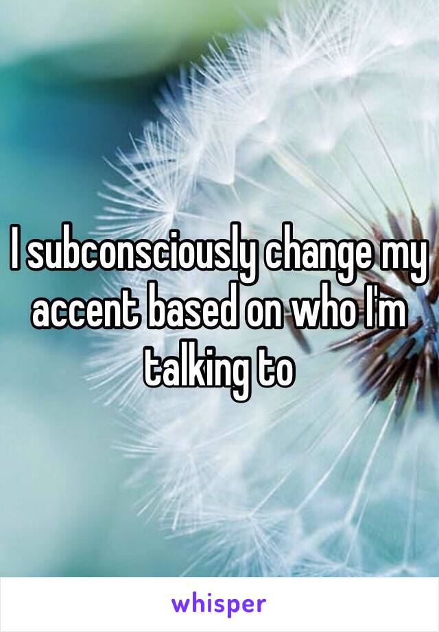 I subconsciously change my accent based on who I'm talking to