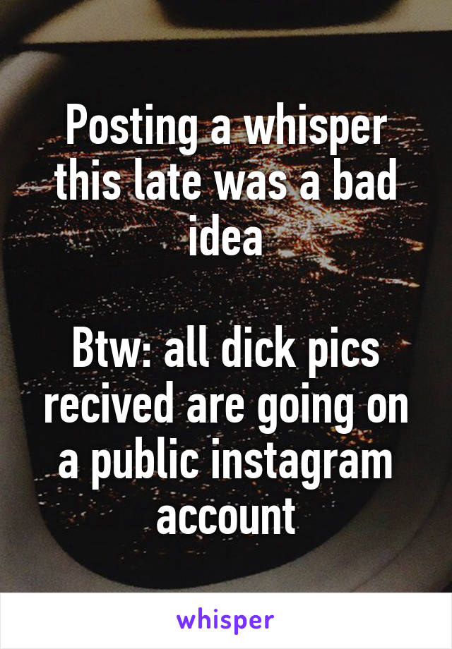 Posting a whisper this late was a bad idea  Btw: all dick pics recived are going on a public instagram account