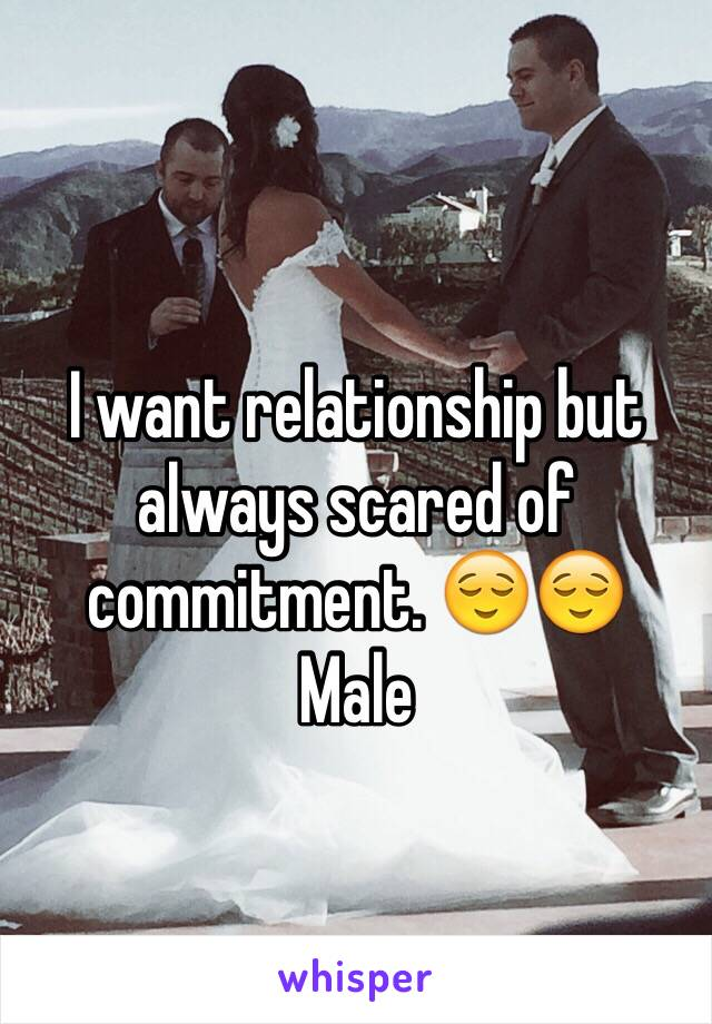 I want relationship but always scared of commitment. 😌😌 Male