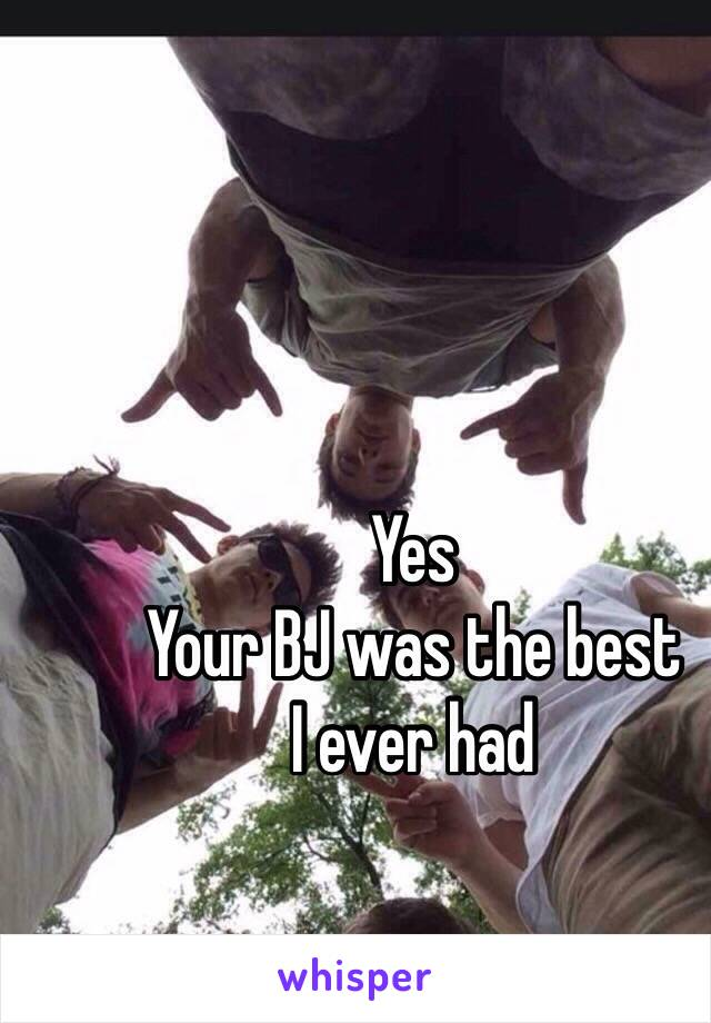 Yes Your BJ was the best  I ever had