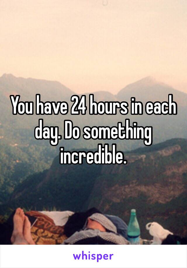 You have 24 hours in each day. Do something incredible.