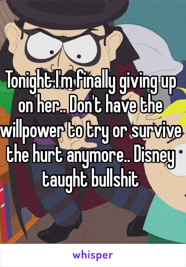 Tonight I'm finally giving up on her.. Don't have the willpower to try or survive the hurt anymore.. Disney taught bullshit