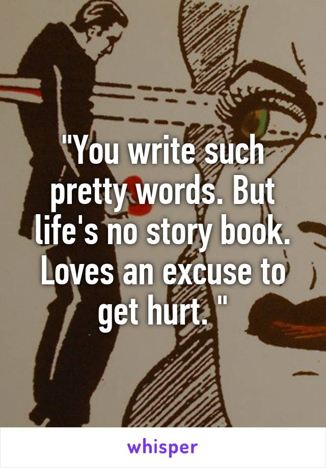 """""""You write such pretty words. But life's no story book. Loves an excuse to get hurt. """""""