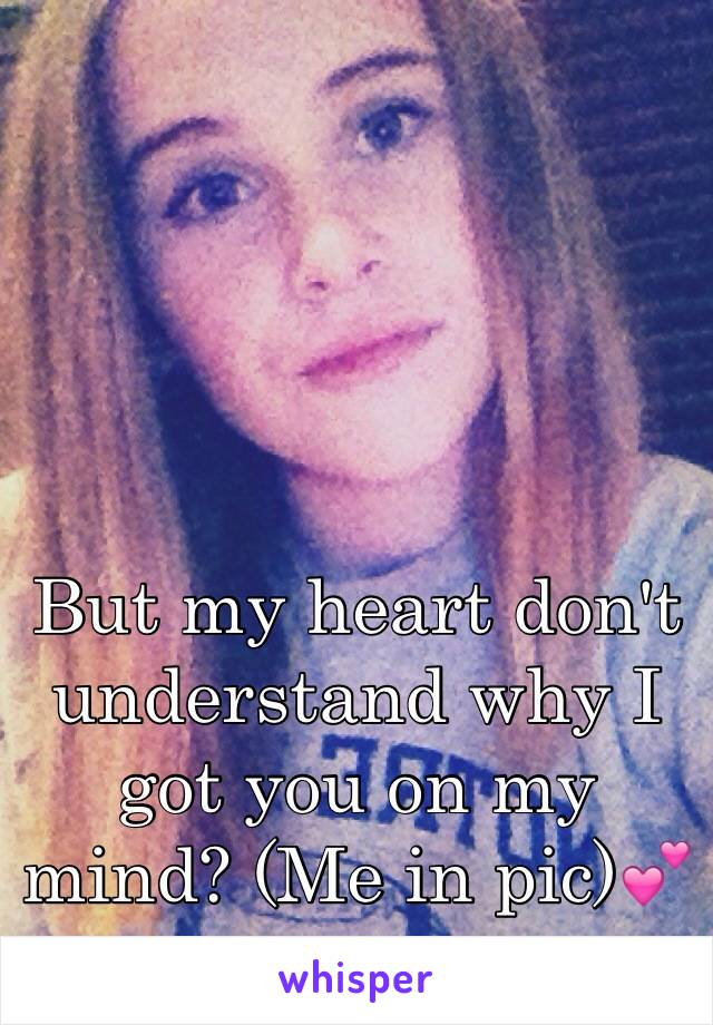 But my heart don't understand why I got you on my mind? (Me in pic)💕