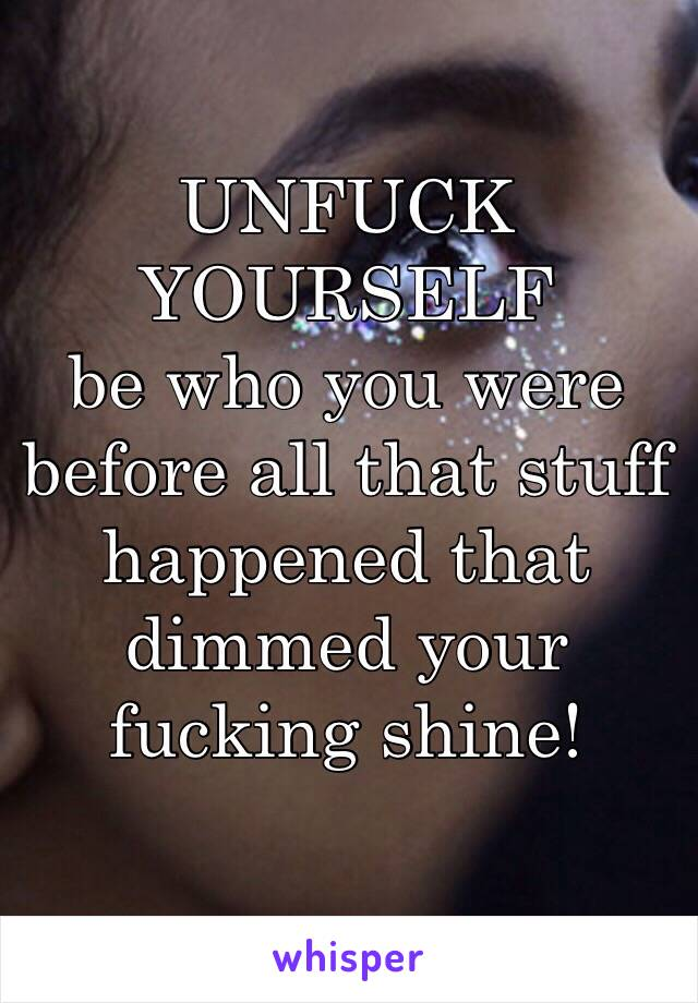 UNFUCK YOURSELF be who you were before all that stuff happened that dimmed your fucking shine!
