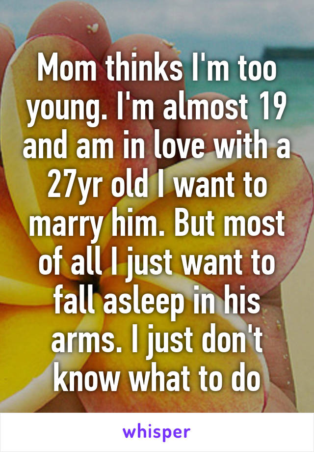 Mom thinks I'm too young. I'm almost 19 and am in love with a 27yr old I want to marry him. But most of all I just want to fall asleep in his arms. I just don't know what to do