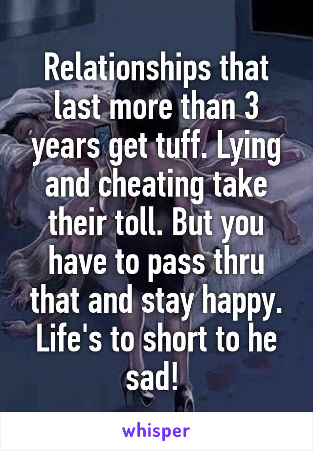 Relationships that last more than 3 years get tuff. Lying and cheating take their toll. But you have to pass thru that and stay happy. Life's to short to he sad!