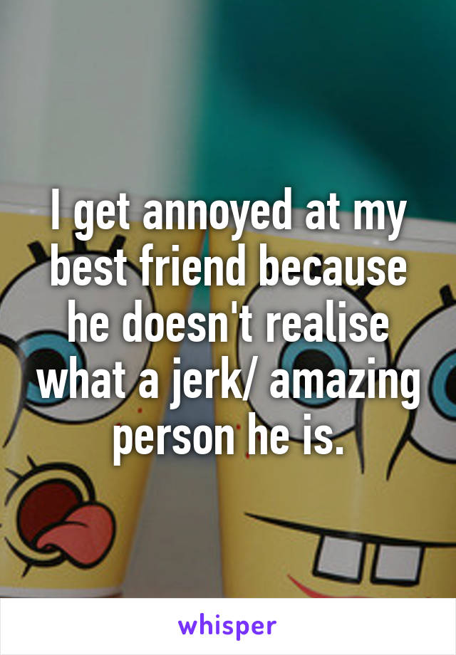I get annoyed at my best friend because he doesn't realise what a jerk/ amazing person he is.