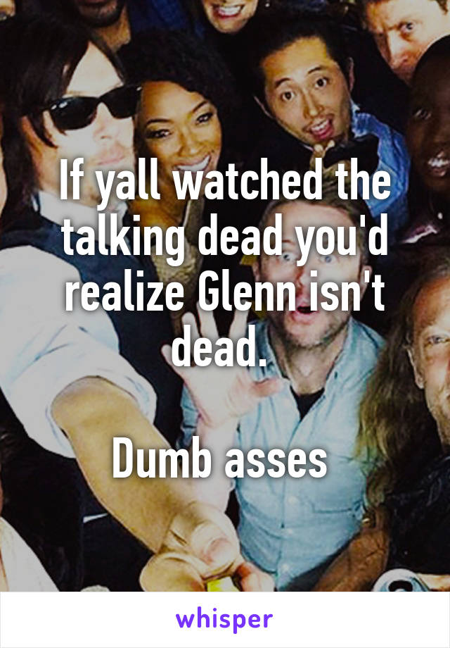 If yall watched the talking dead you'd realize Glenn isn't dead.   Dumb asses