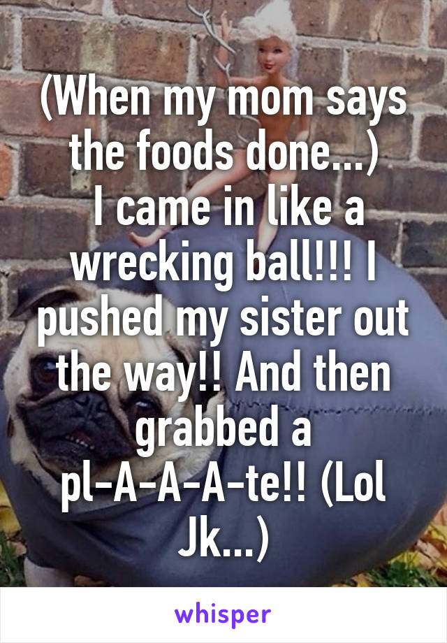 (When my mom says the foods done...)  I came in like a wrecking ball!!! I pushed my sister out the way!! And then grabbed a pl-A-A-A-te!! (Lol Jk...)