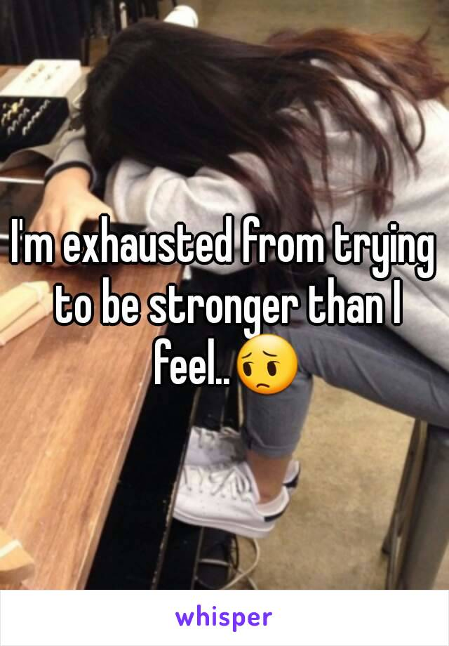 I'm exhausted from trying to be stronger than I feel..😔
