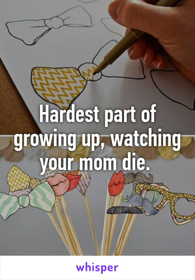 Hardest part of growing up, watching your mom die.