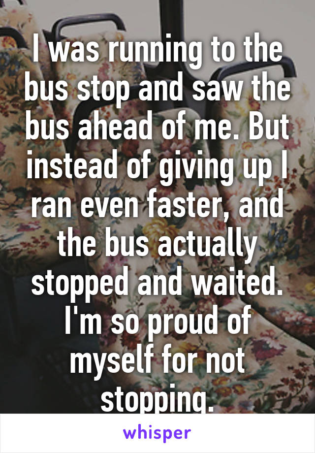 I was running to the bus stop and saw the bus ahead of me. But instead of giving up I ran even faster, and the bus actually stopped and waited. I'm so proud of myself for not stopping.