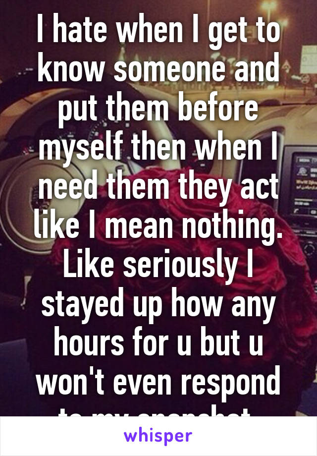 I hate when I get to know someone and put them before myself then when I need them they act like I mean nothing. Like seriously I stayed up how any hours for u but u won't even respond to my snapchat.
