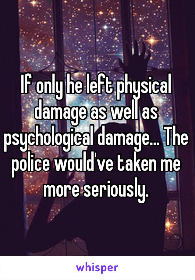 If only he left physical damage as well as psychological damage... The police would've taken me more seriously.