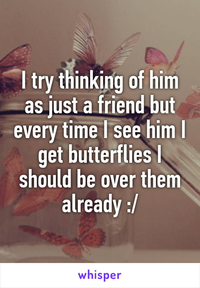 I try thinking of him as just a friend but every time I see him I get butterflies I should be over them already :/