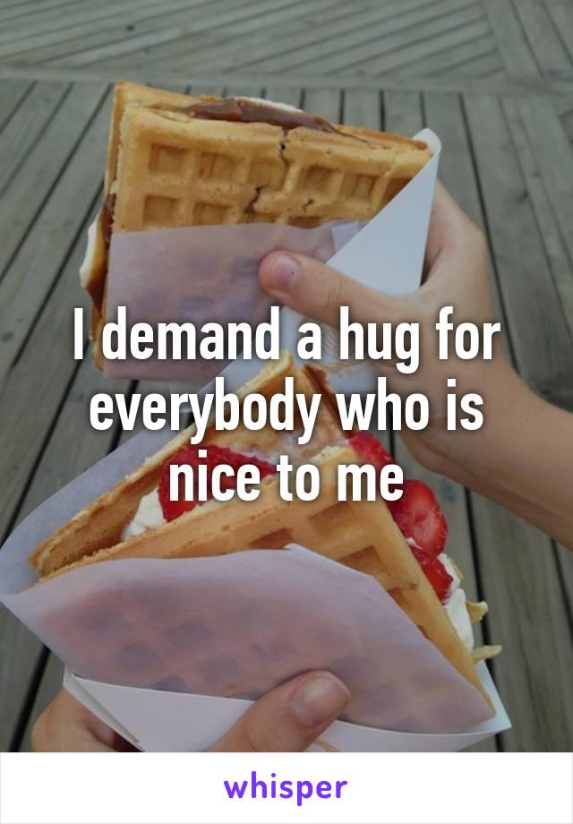 I demand a hug for everybody who is nice to me