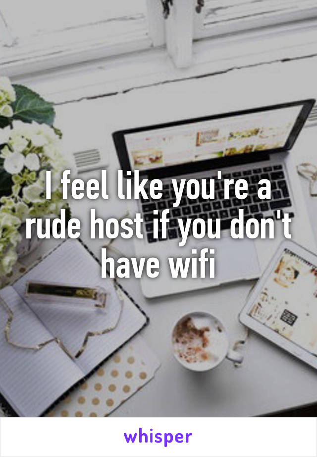 I feel like you're a rude host if you don't have wifi