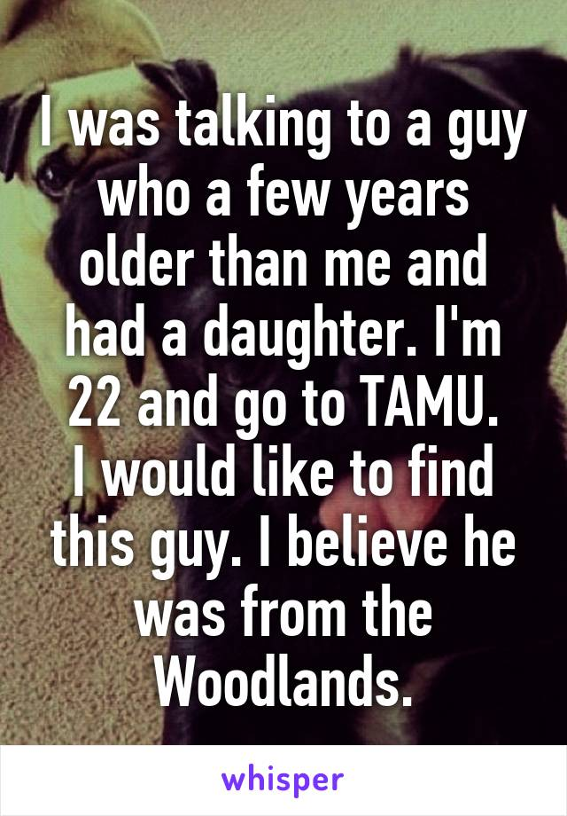 I was talking to a guy who a few years older than me and had a daughter. I'm 22 and go to TAMU. I would like to find this guy. I believe he was from the Woodlands.