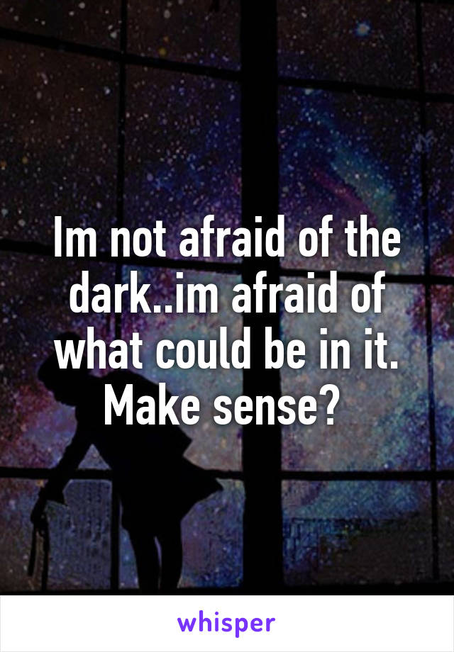 Im not afraid of the dark..im afraid of what could be in it. Make sense?