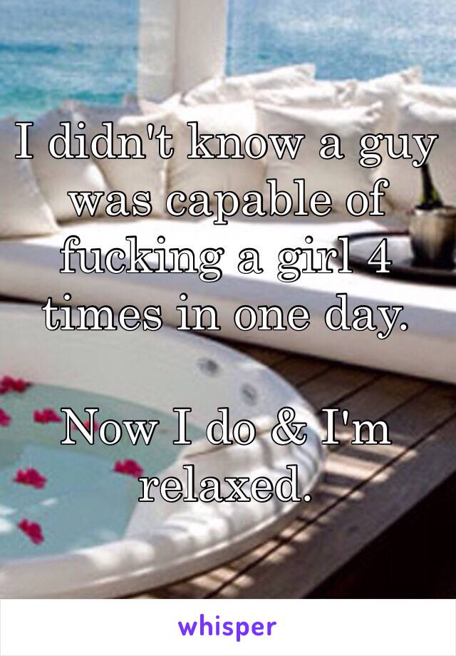 I didn't know a guy was capable of fucking a girl 4 times in one day.   Now I do & I'm relaxed.