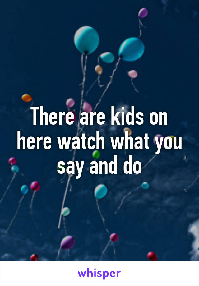 There are kids on here watch what you say and do