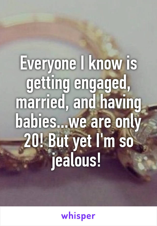 Everyone I know is getting engaged, married, and having babies...we are only 20! But yet I'm so jealous!